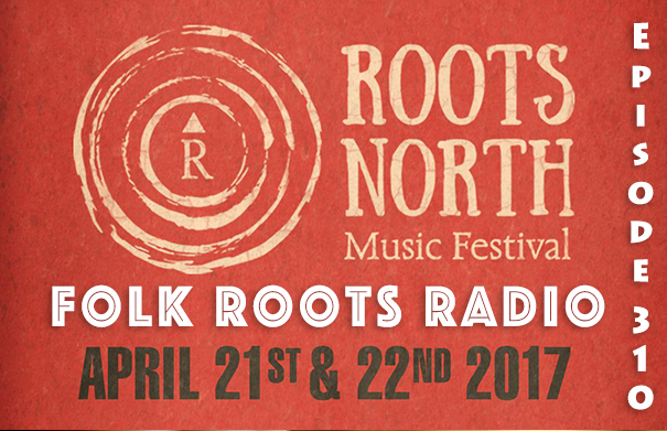 Folk Roots Radio Episode 310 - Roots North Music Festival