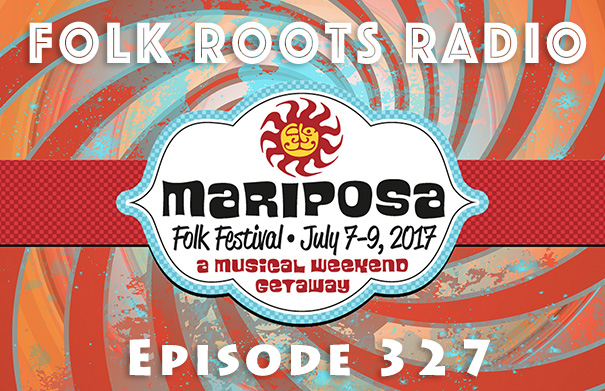 Folk Roots Radio Episode 327: Mariposa Folk Festival 2017