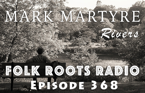 Folk Roots Radio Episode 368: Mark Martyre & New Releases